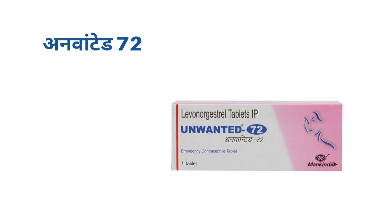 अनवांटेड 72 टैबलेट - डोज़, उपयोग फ़ायदे और दुष्प्रभाव